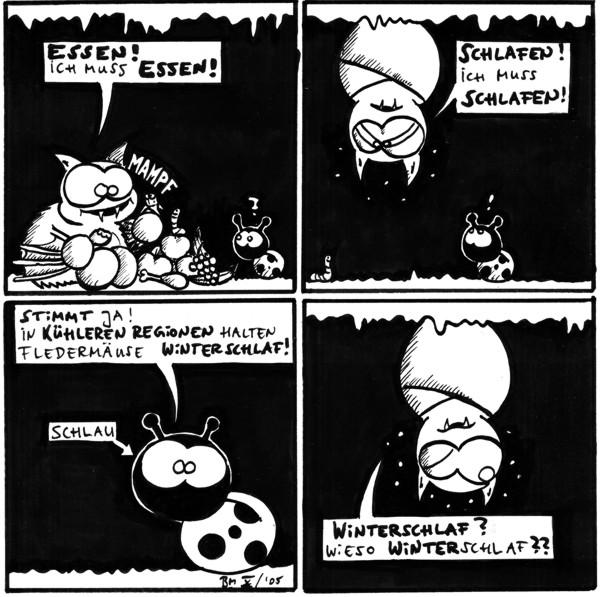Fred: Essen! Ich muss essen! *Mampf* Käfer: ?  Fred: Schlafen! Ich muss schlafen! Käfer: !  Käfer: Stimmt ja. In kühleren Regionen halten Fledermaus Winterschlaf! Schild: [[auf Käfer zeigend]] Schlau  Fred: Winterschlaf? Wieso Winterschlaf??