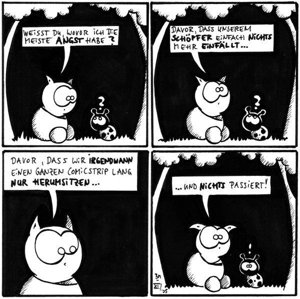 Fred: Weisst du wovor ich die meiste Angst habe? [[Fred und Käfer sitzen auf einer Wiese unter Bäumen]]  Fred: Davor, dass unserem Schöpfer einfach nichts mehr einfällt...  Fred: Davor, dass wir irgendwann einen ganzen Comicstrip lang nur herumsitzen...  Fred: ...und nichts passiert! Käfer: !