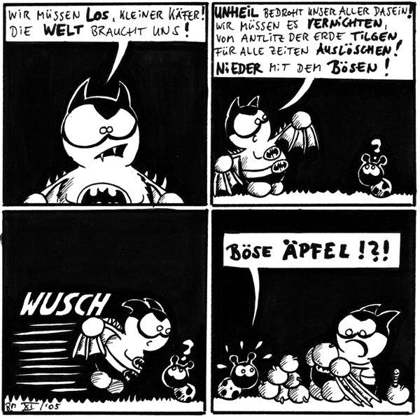 Fred: Wir müssen los kleiner Käfer! Die Welt braucht uns!  Fred: Unheil bedroht unser aller Dasein! Wir müssen es vernichten, vom Antlitz der Erde tilgen, für alle Zeiten auslöschen! Nieder mit dem Bösen!  Fred: *wusch* Käfer: ?  Käfer: Böse Äpfel!?!