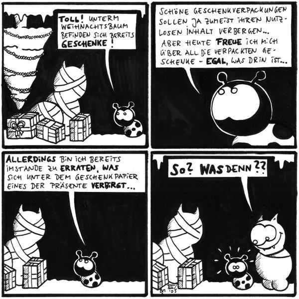 Käfer: Toll! Unterm Weihnachtsbaum befinden sich bereits Geschenke! [[Ein Weihnachtsbaum von der Decke mit dem Kopf nach unten hängend, drei kleine Geschenke und zwei große]]  Käfer: Schöne Geschenkverpackungen sollan ja zumeist ihren nutzlosen Inhalt verbergen... aber heute freue ich mich über all die verpackten Geschenke - egal, was drin ist...  Käfer: Allerdings bin ich bereits imstande zu erraten, was sich unter dem Geschenkpapier eines der Präsente verbirgt... [[ein Geschenk sieht aus wie Fred in Geschenkverpackung]]  Fred: So? Was denn?? [[Fred steht plötzlich hinter Käfer und dieser erschrickt]]