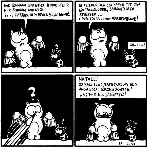 Fred: nur schwarz und weiß! immer wieder schwarz und weiß! Keine Farben, kein Regenbogen, Nichts! Käfer: ?  Fred: Entweder der SChöpfer ist ein einfallsloser, langweiliger Spiesser... doer einfach nur farbenblind! Käfer: Oh...Oh...!  Fred: ? Käfer: ! [[ein Stift malt in Freds Gesicht einen Schnurrbart]]  Fred: Natoll! Einfallslos, Farbenblind und auch noch Rachsüchtig! was für ein Schöpfer! Käfer: kicher
