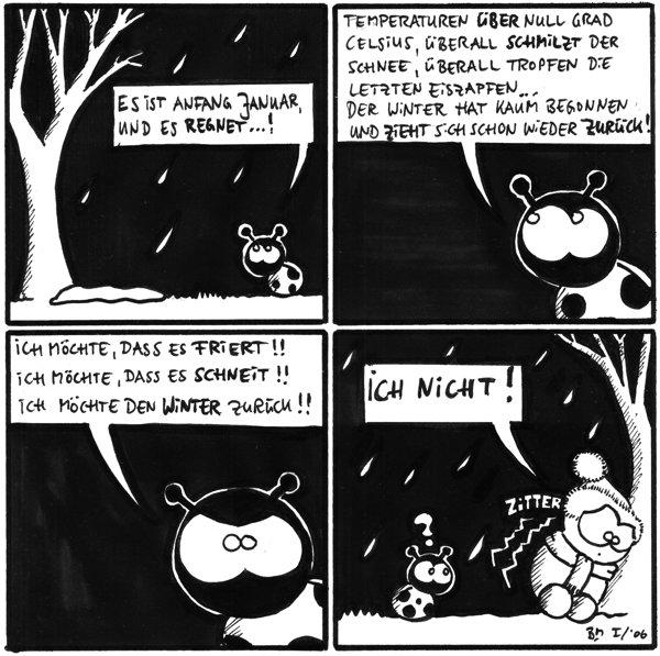 Käfer: Es ist anfang Januar, und es regnet...!  Käfer: Temperaturen über null Grad Celsius, überall schmilzt der Schnee, überall tropfen die letzten Eiszapfen... Der Winter hat kaum begonnen und zieht sich schon wieder zurück!  Käfer: Ich möchte, dass es friert!! Ich möchte, dass es schneit!! Ich möchte den Winter zurück!!  Fred: Ich nicht! zitter Käfer: ?