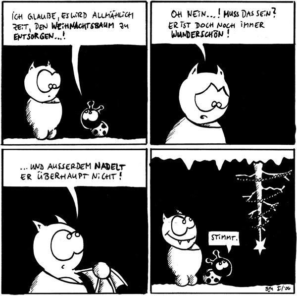Käfer: Ich glaube, es wird allmählich Zeit, den Weihnachtsbaum zu entsorgen...!  Fred: Oh nein...! Muss das sein? Er ist doch immernoch wunderschön!  Fred: ... und ausserdem nadelt er überhaupt nicht!  Käfer: stimmt. [[Kahler Baum hängt an der Höhlendecke]