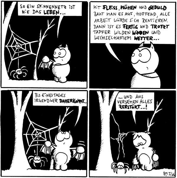 Fred: So ein Spinnennetz ist nie das Leben. [[Fred steht vor zwei Bäumen, wo Spinne ein Spinnennetz aufgebaut hat und dort hinunterbaumelt]]  Fred: Mit Fleiß, Mühen und Geduld baut man es auf, hoffend, alle Arbeit würde sich rentieren. Dann ist es fertig und trotzt tapfer wilden Winden und wechselhaftem Wetter...  Fred: Bis eines Tages irgendwer daherkommt... Spinne: !  Fred: ... und aus versehen alles zerstört...!  [[Fred schämt sich, daß er Spinnes Netz kaputt gemacht hat, Spinne ist traurig]]