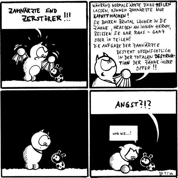 Fred [wütend]: Zahnärzte sind Zerstörer!!!  Fred: Während normale Ärzte Dinge heilen lassen, können Zahnärzte nur kaputt machen! Sie bohren brutal Löcher in die Zähne, kratzen an ihnen herum, reissen sie gar heraus - ganz oder in Teilen! Die Aufgabe der Zahnärzte besteht offensichtlich in der totalen Destruktion der Zähne ihrer Opfer!!  [Fred und Käfer gucken sich an]  Käfer: Angst?!? Fred: Und wie...! [ängstlich guckt]