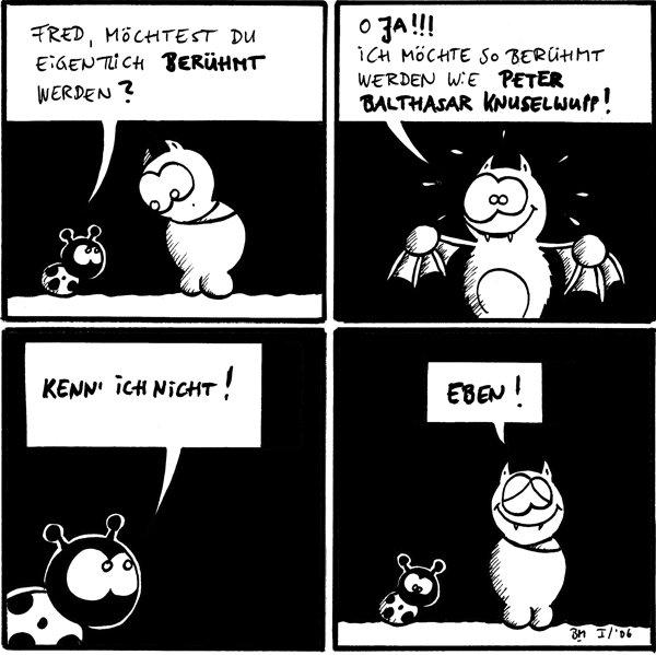 Käfer: Fred, möchtest du eigentlich berühmt werden?  Fred: O JA!!! Ich möchte so berühmt werden wie Peter Balthasar Knuselwupp!  Käfer: Kenn' ich nicht!  Fred: Eben!