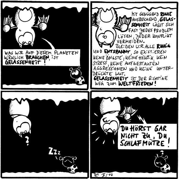 Fred: Was wir auf diesem Paneten wirklich brauchen, ist Gelassenheit! [[an Decke hängend]] Käfer  Fred: Mit genügend Ruhe, ausreichend Gelassenheit lässt sich fast jedes Problem lösen, jeder Konflikt vermeiden. Bleiben wir alle ruhig und entspannt, so existieren keine Ängste, keine Hektik, kein Stress, keine aufgestauten Aggressionen und keine unterdrückte Wut. Gelassenheit ist der richtige Weg zum Weltfrieden!  Fred: ? Käfer: zzz [[schläft]]  Fred: Du hörst gar nicht zu, du Schlafmütze! [[aufgebracht]] Käfer: ? [[verschlafen]]