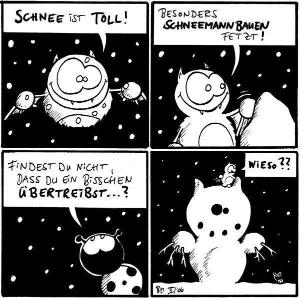 Fred: Schnee ist toll [[fliegt]]  Fred: Besonders Schneemannbauen fetzt! [[Schneehaufen]]  Käfer: Findest du nicht, dass du ein bisschen übertreibst...?  Fred: Wieso?? [[Riesen-Schneefledermaus]] Käfer