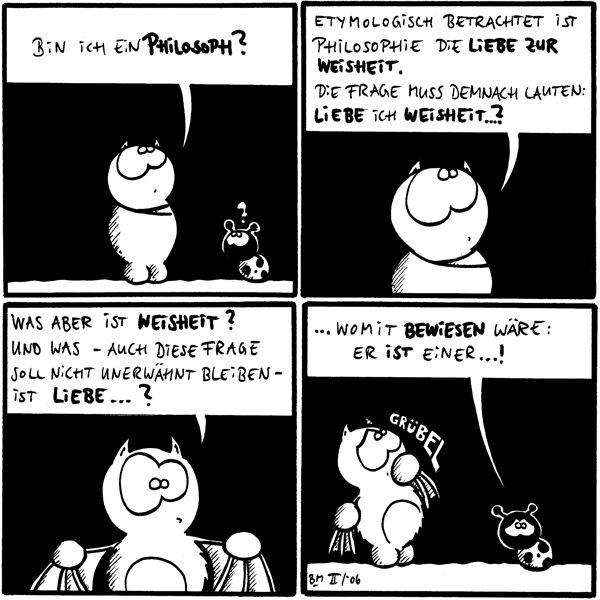Fred: Bin ich ein Philosoph? Käfer: ?  Fred: Etymologisch betrachtet ist Philosophie die Liebe zur Weisheit. Die Frage muss demnach lauten: Liebe ich Weisheit...?  Fred: Was aber ist Weisheit? Und was - auch diese Frage soll nicht unerwähnt bleiben - ist Liebe...?  Fred: *grübel* Käfer: ...womit bewiesen wäre: Er ist einer...!