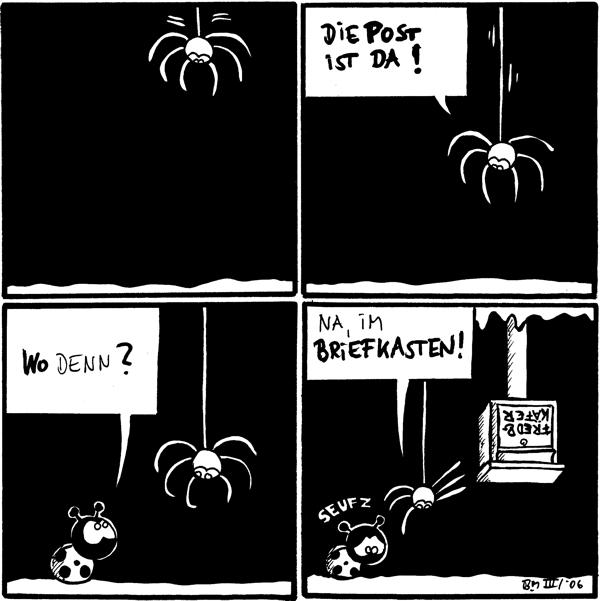 [[Spinne hängt im Bild]]  Spinne: Die Post ist da  Käfer: Wo denn?  Spinne: Na, im Briefkasten! Käfer: *seufz* [[Briefkasten (Fred&Käfer) hängt an der Decke]]