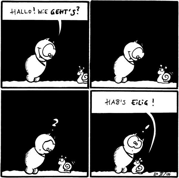 Fred: Hallo! Wie geht's? [[Schnecke kommt ins Bild]]  [[Fred schaut Schnecke an, Schnecke kriecht weiter ins Bild]]  Fred: ?  Schnecke: Hab's eilig! Fred: !