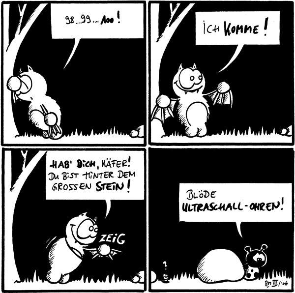 Fred: 89...99...100! [[Fred zählt am Baum]]  Fred: Ich komme! [[Fred dreht sich um]]  Fred: Hab' dich, Käfer! Du bist hinter dem grossen Stein!  Käfer: Blöde Ultraschall-Ohren! Wurm: ?
