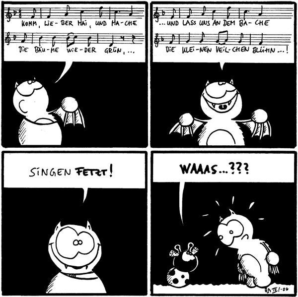 Fred: [[singt]] Komm, lie-ber Mai, und ma-che die Bäu-me wie-der grün, ...  Fred: [[singt]] ... und lass uns an dem Ba-che die klei-nen Veil-chen blühn...!  Fred: Singen fetzt!  Käfer: [[mit Ohrstöpseln]] Waaas...???