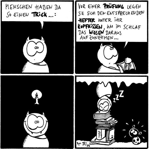 Fred: Menschen haben da so einen Trick...:  Fred: vor einer Prüfung legen sie sich den entsprechenden Hefter unter ihr Kopfkissen, um im schlaf das wissen daraus aufzunehmen...  [[Fred hat leuchtende Kerze über dem Kopf]]  Fred: zZz [[Fred hängt von der Decke, unter ihm sind viele Bücher aufgestapelt]]