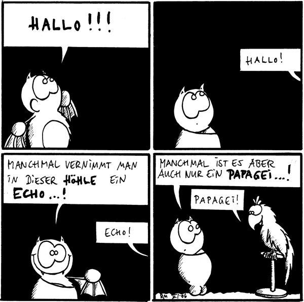 Fred: Hallo !!! [[laut]] Echo: Hallo ! [[Fred lauschend]] Fred: Manchmal vernimmt man in dieser Höhle ein Echo...! /Echo:Echo! Fred: Manchmal ist es aber auch nur ein Papagei...! /Papagei: Papagei!