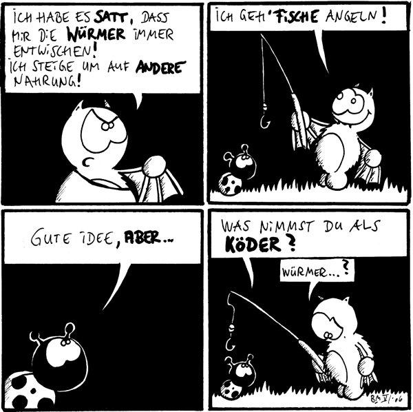 Fred: Ich habe es satt, dass mir die Würmer immer entwichen! Ich steige um auf andere Nahrung!  Fred: Ich geh' Fische angeln!  Käfer: Gute Idee, aber...  Käfer: Was nimmst du als Köder? Fred: Würmer...?