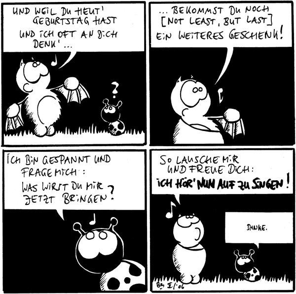 Fred pfeift: Und weil du heut Geburtstag hast und ich oft an dich denk´...  ...bekommst du noch [not least,but last] einn weiteres Geschenk!  Käfer: Ich bin gespannt und frage mich: Was wirst du mir jetzt bringen?  Fred: so lausche mir und freue dich: Ich hör´jetzt auf zu singen! Käfer: Danke