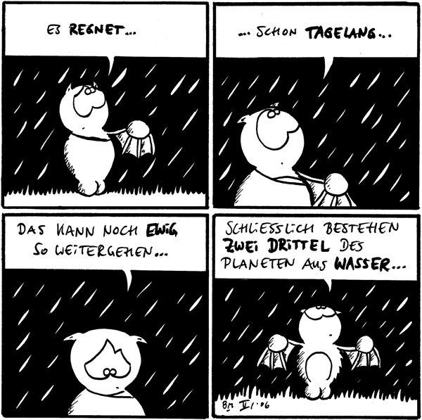 [[Auf allen Panelen regnet es]] Fred: Es regnet...  ...schon tagelang...  Das kann noch ewig so weitergehen...  Schliesslich bestehen zwei Drittel des Planeten aus Wasser...