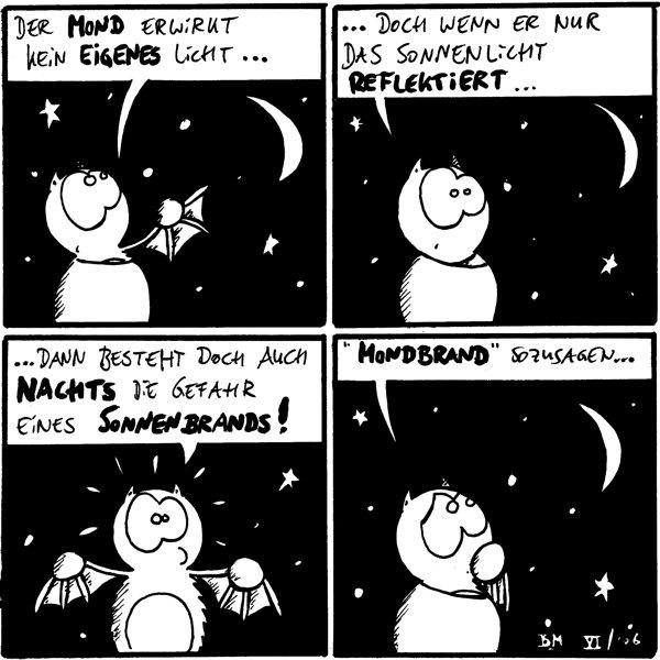 Fred: Der Mond erwirkt kein eigenes Licht  Fred: ... Doch wenn er nur das Sonnenlicht reflektiert ...  Fred: ... Dann besteht doch auch nachts die Gefahr eines Sonnenbrands!  Fred: \