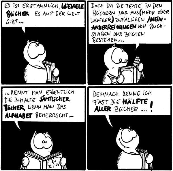 [[Fred sehr fragend schauend]] Fred: es ist erstaunlich, wieviele Bücher es auf der Welt gibt...  [[Fred lesend]] Fred: Doch da die Texte in den Büchern nur aus (mehr oder weniger) zufälligen Aneinanderreihungen von Buchstaben und Zeichen bestehen...  Fred: ...kennt man eigenlich die Inhalte sämtlicher Bücher, wenn man das Alphabet beherrscht...  [[Fred grinsend dreinschauend]] Fred: demnach kenne ich fast die Hälfte aller Bücher...!