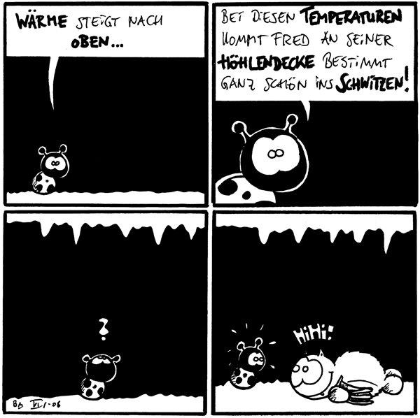 Käfer: Wärme steigt nach oben... Käfer: bei diesen Temperaturen kommt Fred an seienr Höhlendecke bestimmt ganz schön ins schwitzen! Käfer: ? Fred: hihi! /Käfer [[Fred liegt auf dem Höhlenboden]]
