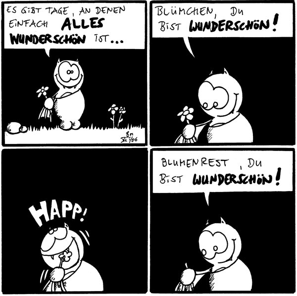 Fred: es gibt Tage, an denen einfach alles wunderschön ist... Fred: Blümchen, du bist wunderschön! Fred: happ! [[Blüte abbeißt]] Fred: Blumenrest, du bist wunderschön!