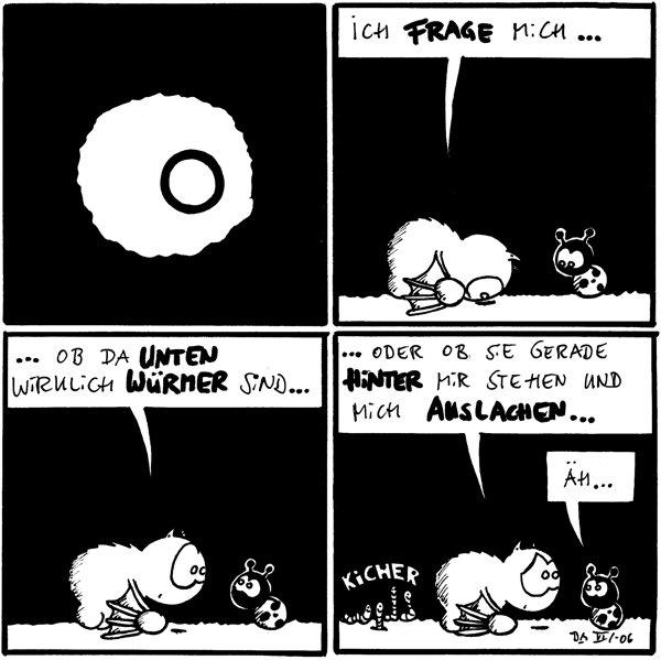 [[Fred schaut durch ein Loch im Boden.]]  Fred: Ich frage mich ...  Fred: ... ob da unten wirklich Würmer sind...  Fred: ... oder ob sie gerade hinter mir stehen und mich auslachen ... Käfer: Äh ...