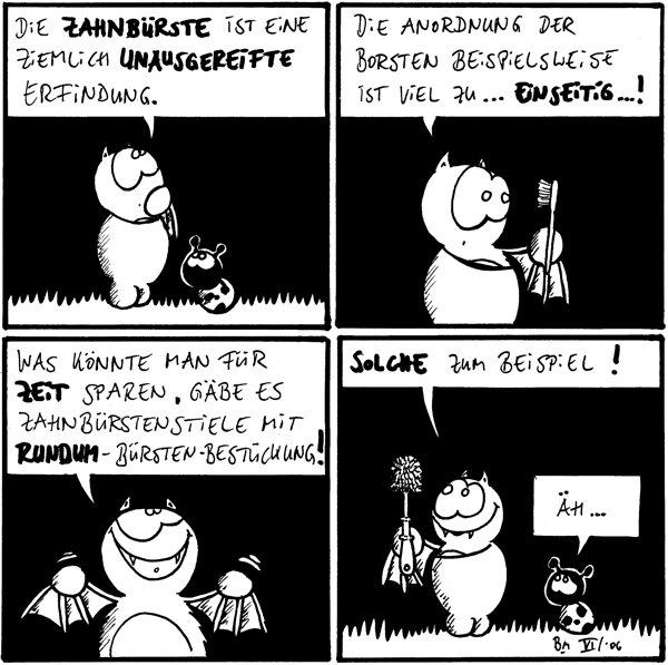 Fred: die Zahnbürste ist eine ziemlich unausgereifte Erfindung. /Käfer Fred: Die Anordnung der Borsten beispielsweise ist viel zu ...einseitig...! Fred: was könnte man für Zeit sparen, gäbe es Zahnbürstenstiele mit rundum-Bürsten-Bestückung! Fred: Solche zum Beispiel! /Käfer: Äh... [Fred hält Toilettenbürste]]