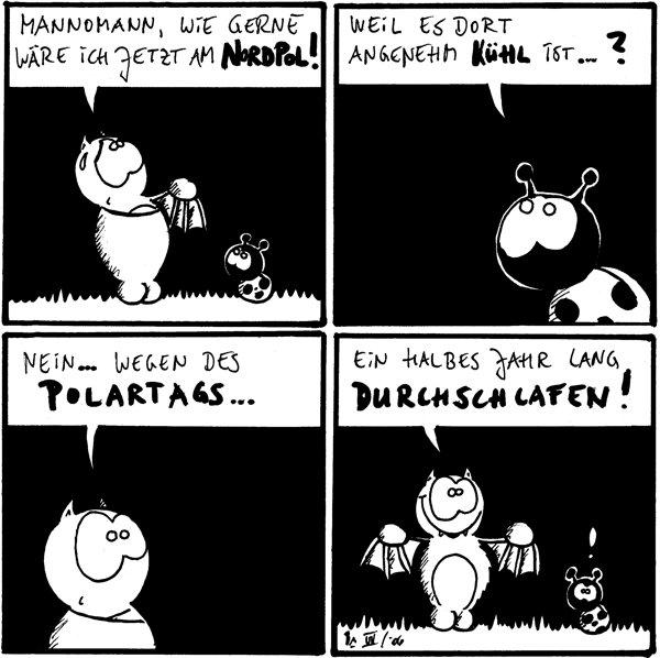 Fred: Mannomann, wie gerne wäre ich jetzt am Nordpol!  Käfer: Weil es dort angenehm kühl ist ... ?  Fred: Nein ... wegen des Polartags ...  Fred: Ein halbes Jahr lang durchschlafen! Käfer: !