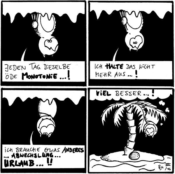 Fred: Jeden Tag dieselbe öde Monotonie...! [[hängt an der Decke]]  Fred: Ich halte das nicht mehr aus...!  Fred: Ich brauche etwas anderes... Abwechslung... Urlaub...!!  Fred: (denkt) Viel besser...! [[hängt an einer Palme auf einer kleinen Insel]]