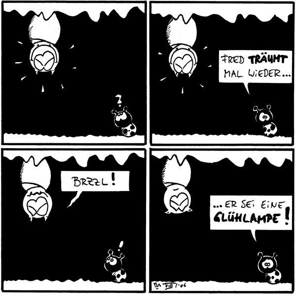Fred [[hängt schlafend an der Decke, strahlend]] /Käfer: ? Käfer: Fred träumt mal wieder... /Fred Fred: brzzl! /Käfer: ! Käfer: ...er sei eine Glühlampe! /Fred