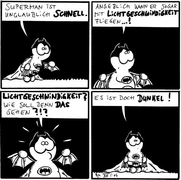Batfred: Superman ist unglaublich schnell. Batfred: angeblich kann er sogar mit Lichtgeschwindigkeit fliegen...! Batfred: Lichtgeschwindigkeit? Wie soll denn das gehen ?!? Batfred: es ist doch dunkel!