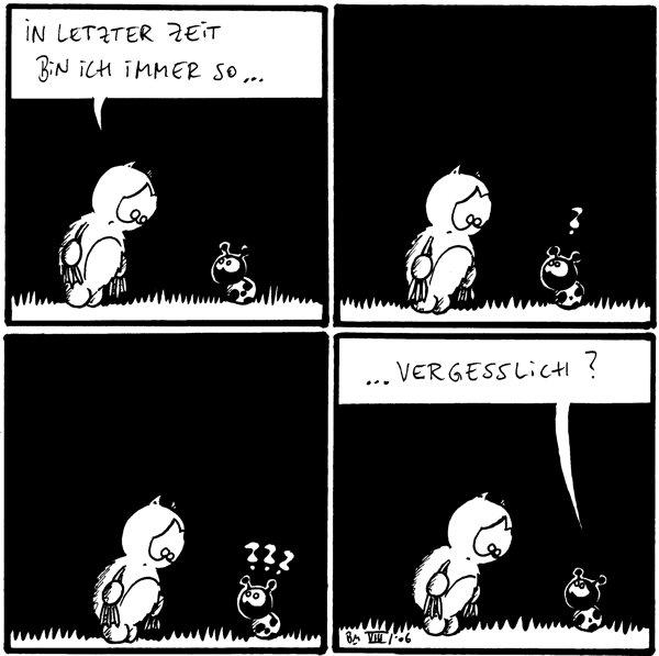 Fred: in letzter Zeit bin ich immer so... Käfer: ? /Fred Käfer: ??? /Fred Käfer: ...vergesslich? /Fred