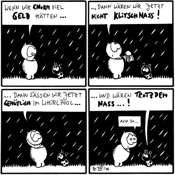 Fred: wenn wir enorm viel Geld hätten... /Käfer [[im Regen]] Fred: ...dann wären wir jetzt nicht klitschnass! /Käfer Fred: ...dann sässen wir jetzt gemütlivh im Whirlpool... /Käfer Käfer: ..und wären trotzdem nass...! /Fred: ach so...
