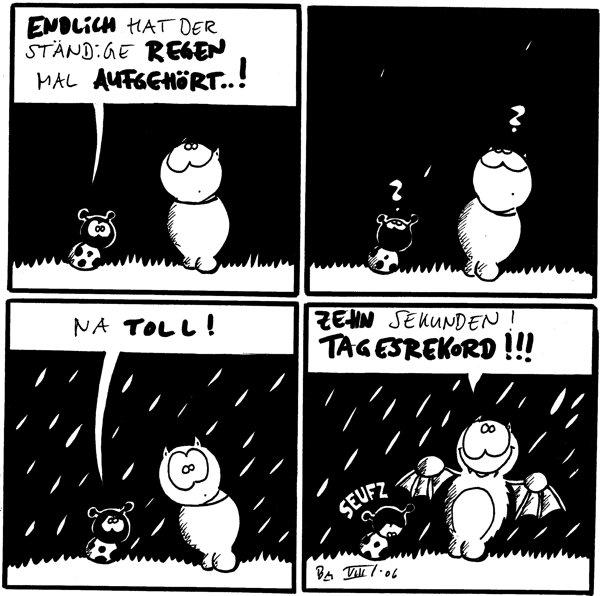 Käfer: endlich hat der ständige Regen mal aufgehört..! /Fred [[schaut in den Himmel]] Käfer: ? / Fred: ? [[zwei Regentropfen fallen]] Käfer: na toll! /Fred [[es regnet]] Fred: zehn Sekunden! Tagesrekord!!! /Käfer: seufz