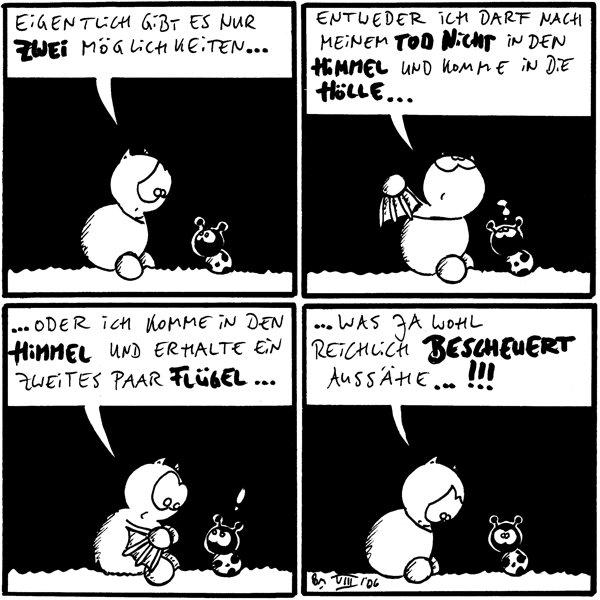 Fred: eigentlich gibt es nur zwei Möglichkeiten... /Käfer Fred: entweder ich darf nach meinem Tod nicht in den Himmel und komme in die Hölle... /Käfer: ? Fred: ...oder ich komme in den Himmel und erhalte ein zweites Paar Flügel... /Käfer: ! Fred: ...was ja wohl reichlich bescheuert aussähe...!!! /Käfer