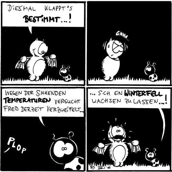 Fred: diesmal klappt's bestimmt...! /Käfer Fred: gnnn /Käfer Käfer: wegen der sinkenden Temperaturen versucht Fred derzeit verzweifelt... [[Plop]] Käfer: ...sich ein Winterfell wachsen zu lassen...! [[Fred mit Schnurbart]]