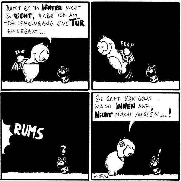 Fred: Damit es im Winter nicht so zieht, habe ich am Höhleneingang eine Tür eingebaut... *zeig*  [[Fred fliegt los]] *flap*  *Rums* Käfer: ?  Fred: Sie geht übrigend nach innen auf, nicht nach aussen...! Käfer: !