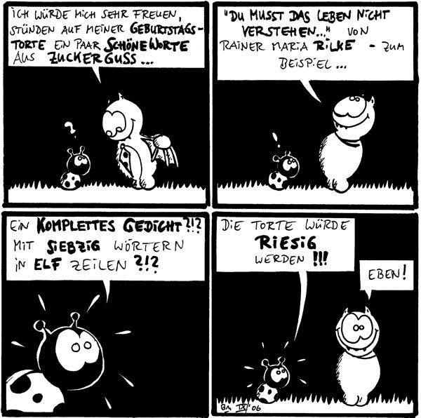 Käfer: ich würdem ich sehr freuen, stünden auf meiner Geburtstagstorte ein paar schöne Worte aus zuckerguss... /Käfer: ? Fred: \