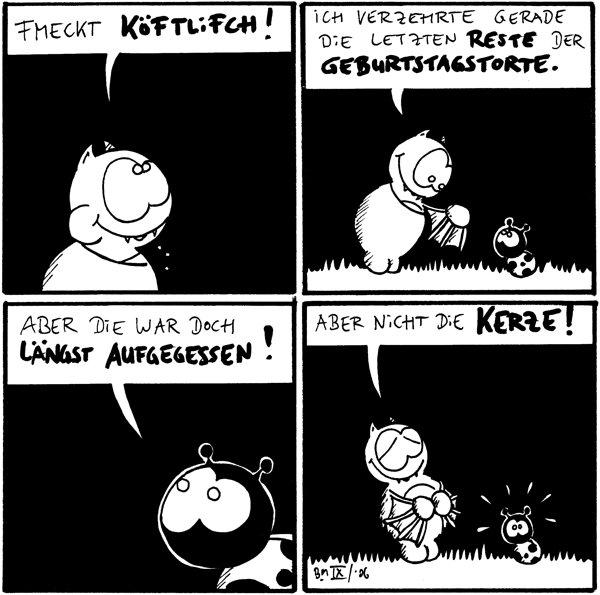 Fred: fmeckt köpftlifch [[hat Mund voll]] Fred: ich verzehrte gerade die letzten reste der Geburtstagstorte. /Käfer Käfer: aber die war doch längst aufgegessen! Fred: Aber nicht die Kerze! /Käfer