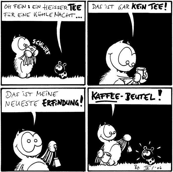 Fred: *schlürf* Käfer: Oh fein: Ein heisser Tee für eine kühle Nacht...  Fred: Das ist gar kein Tee!  Fred: Das ist meine neueste Erfindung!  Fred: Kaffee-Beutel!