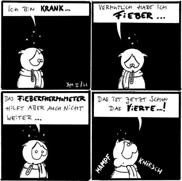 Fred: Ich bin krank ...  Fred: Vermutlich habe ich Fieber ...  Fred: Das Fieberthermometer hilft aber auch nicht weiter ...  Fred: Das ist jetzt schon das vierte ...! *mampf* *knirsch*