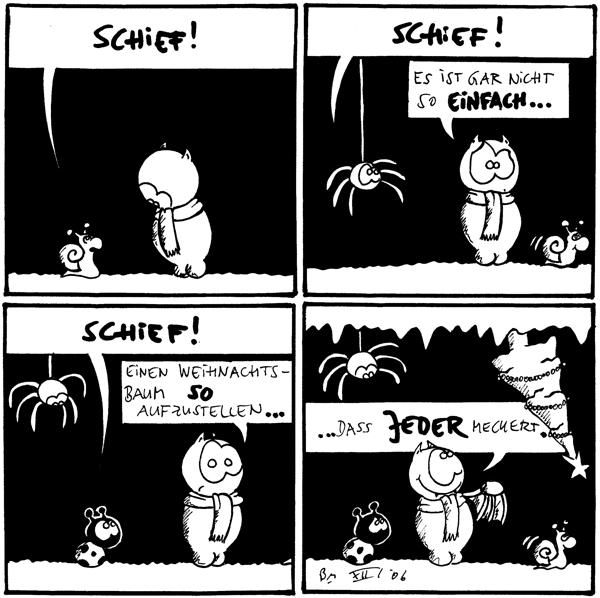 Schnecke: Schief! (zu Fred)  Spinne: Schief! Fred: Es ist gar nicht so einfach...  Käfer: Schief! Fred: Einen Weihnachtsbaum so auftzstellen...  Fred: ...dass JEDER meckert.