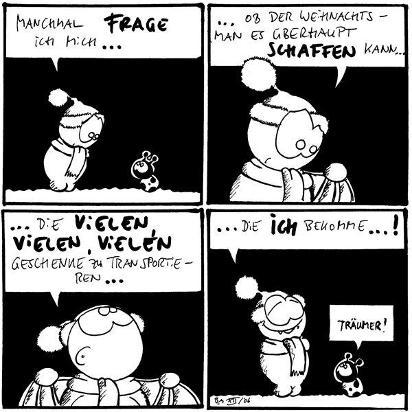 Fred: Manchmal frage ich mich...  Fred: ...ob der Weihnachtsmann es überhaupt schaffen kann...  Fred: ...die vielen, vielen, vielen Geschenke zu transportieren...  Fred: ...die ich bekomme...! Käfer: Träumer!