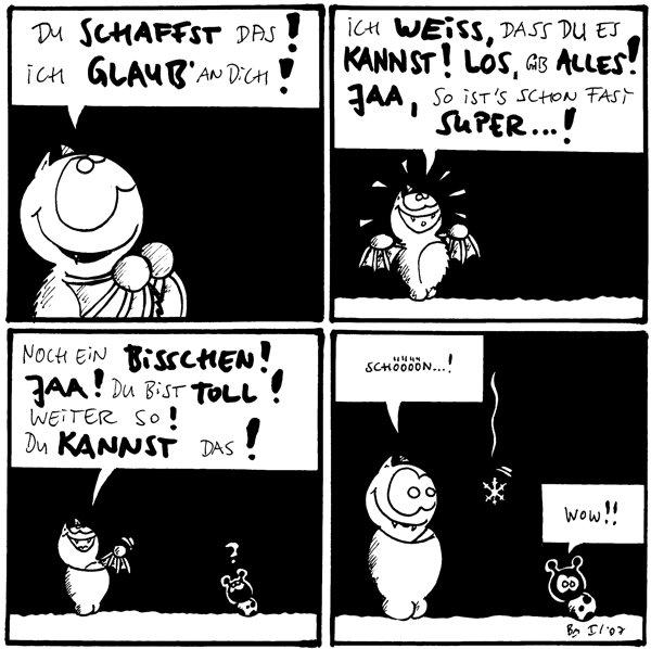 Fred: Du schaffst das! Ich glaub' an dich!  Fred: Ich weiß, dass du es kannst! Los, gib alles! Jaa, so ist's schon fast super...!  Fred: Noch ein bisschen! Jaa! Du bist toll! Weiter so! Du kannst das! Käfer: ?  Fred: Schön...! Käfer: Wow!! [[Eine Schneeflocke fällt.]]