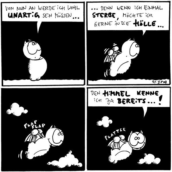 Fred: Von nun an werde ich wohl unartig sein müssen...  Fred: ...denn wenn ich einmal sterbe, möchte ich gerne in die Hölle...  Fred: *flap, flap*  Fred: Den Himmel kenne ich ja bereits...! *flatter*