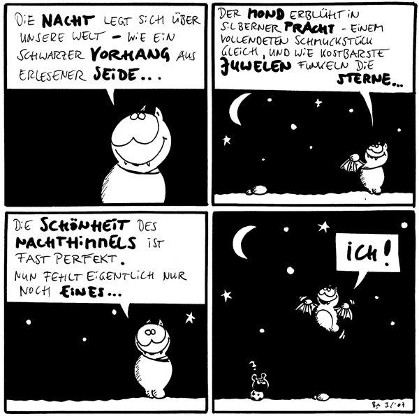 Fred: Die Nacht legt sich über unsere Welt - wie ein schwarzer Vorhang aus erlesener Seide...  Fred: Der Mond erblüht in silberner Pracht - einem vollendeten Schmuckstück gleich, und wie kostbarste Juwelen funkeln die Sterne...  Fred: Die Schönheit des Nachthimmels ist fast perfekt. Nun fehlt eigentlich nur noch eines...  Fred: Ich! Käfer: ?