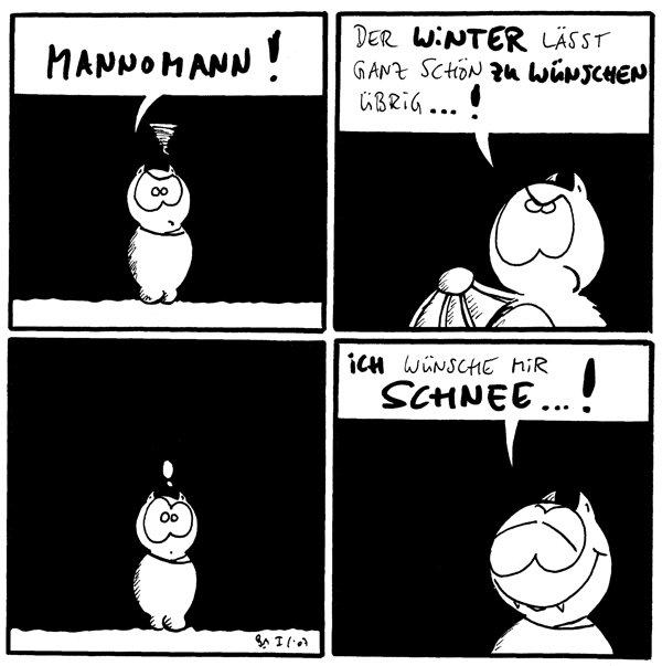 Fred: Mannomann!  Fred: Der Winter lässt ganz schön zu wünschen übrig...!  Fred: !  Fred: Ich wünsche mir Schnee...!