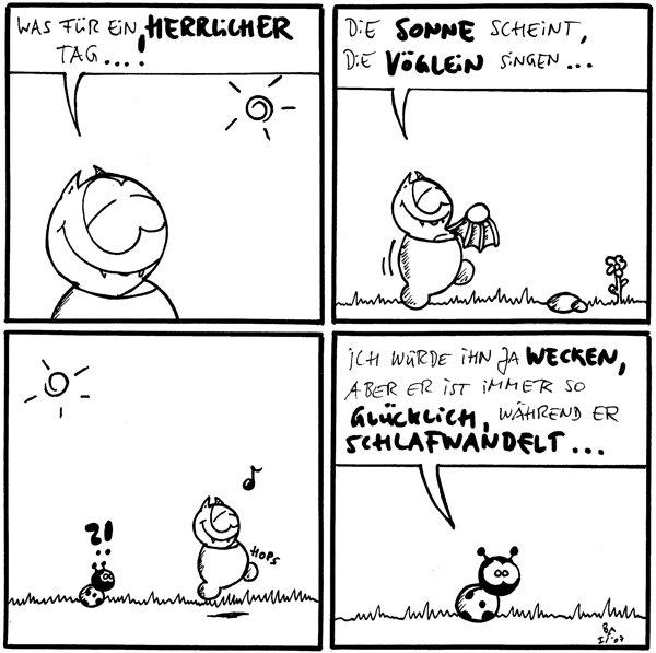 Fred: Was für ein herrlicher Tag...!  Fred: Die Sonne scheint, die Vöglein singen...  Käfer: ?! Fred: *hops*  Käfer: Ich würde ihn ja wecken, aber er ist immer so glücklich, während er schlafwandelt...