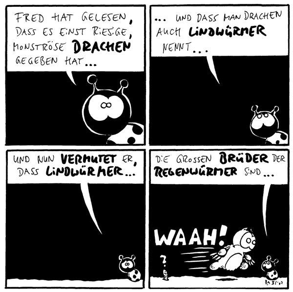 Käfer: Fred hat gelesen, dass es einst riesige, monströse Drachen gegeben hat...  Käfer: ...und dass man Drachen auch Lindwürmer nennt...  Käfer: Und nun vermutet er, dass Lindwürmer...  Käfer: Die größeren Brüder der Regenwürmer sind... Wurm: ? Fred: Waah!